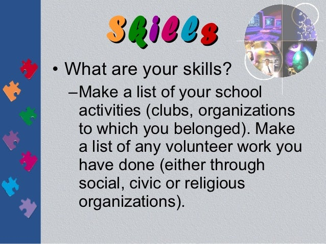 Skills• What are your skills?  –Make a list of your school   activities (clubs, organizations   to which you belonged). Ma...
