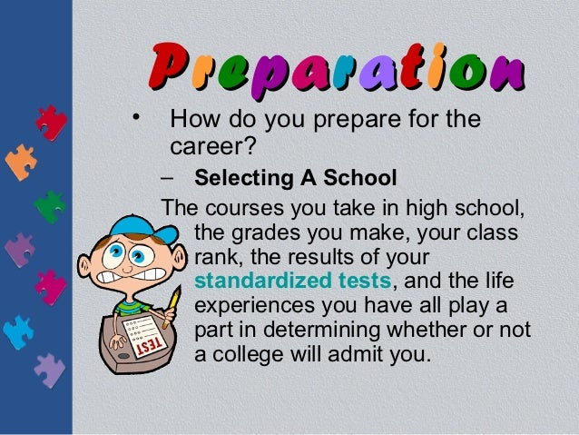 Preparation•   How do you prepare for the    career?    – Selecting A School    The courses you take in high school,      ...