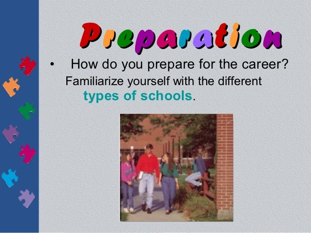 Preparation•    How do you prepare for the career?    Familiarize yourself with the different      types of schools.
