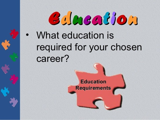 Education• What education is  required for your chosen  career?            Education           Requirements