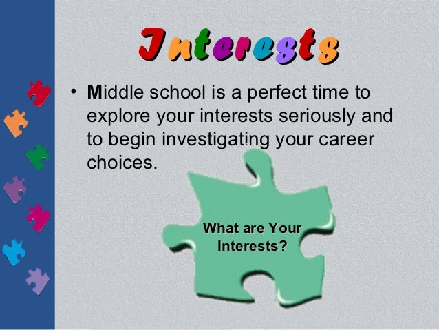Interests• Middle school is a perfect time to  explore your interests seriously and  to begin investigating your career  c...
