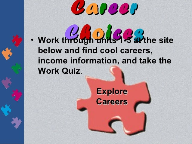 Career        Choices• Work through units 1-3 at the site  below and find cool careers,  income information, and take the ...