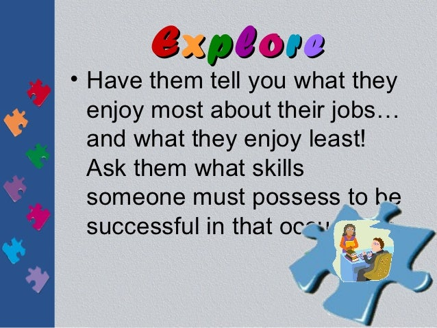 Explore• Have them tell you what they  enjoy most about their jobs…  and what they enjoy least!  Ask them what skills  som...