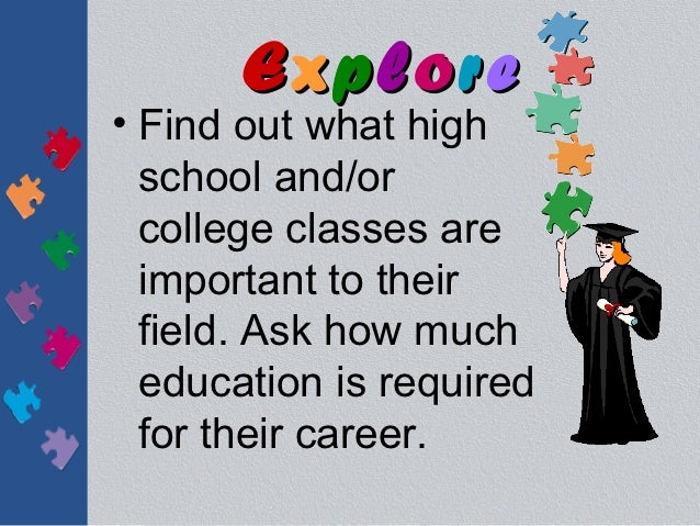 Explore• Find out what high  school and/or  college classes are  important to their  field. Ask how much  education is req...