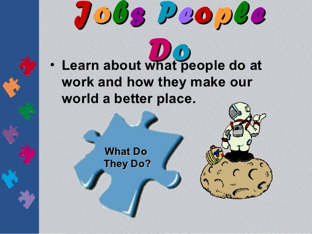 Jobs People              D o do at• Learn about what people work and how they make our world a better place.      What Do ...