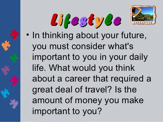 Lifestyle• In thinking about your future,  you must consider whats  important to you in your daily  life. What would you t...