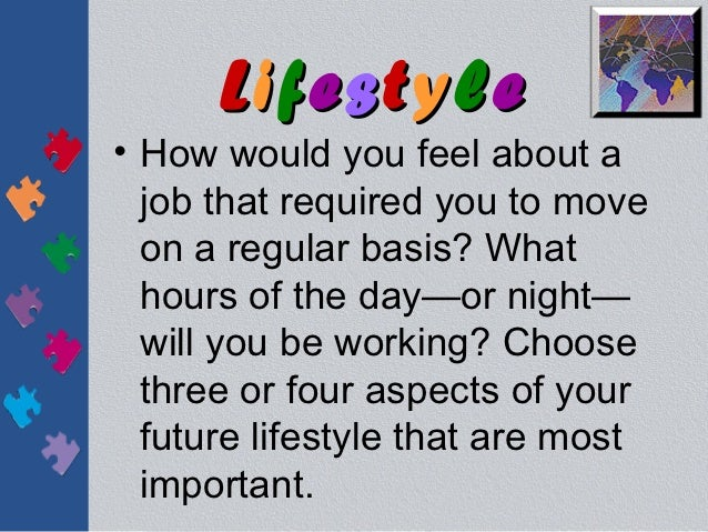 Lifestyle• How would you feel about a  job that required you to move  on a regular basis? What  hours of the day—or night—...