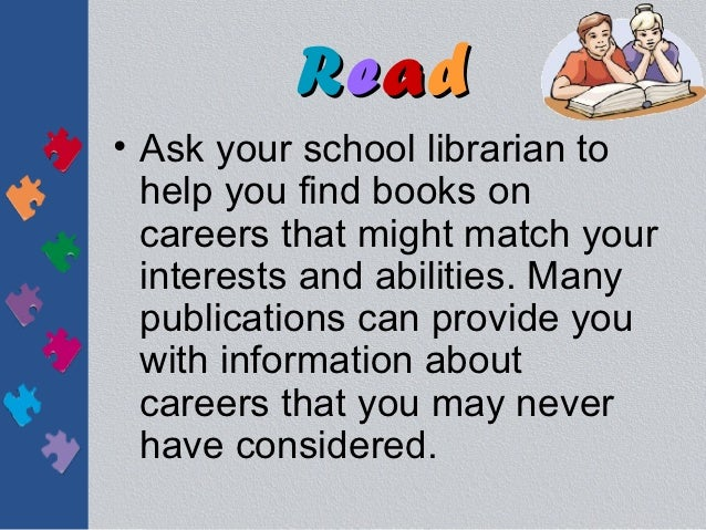 Read• Ask your school librarian to  help you find books on  careers that might match your  interests and abilities. Many  ...