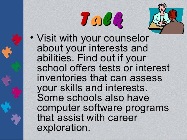 Talk• Visit with your counselor  about your interests and  abilities. Find out if your  school offers tests or interest  i...
