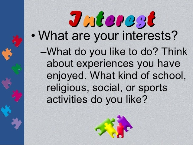 Interest• What are your interests? –What do you like to do? Think  about experiences you have  enjoyed. What kind of schoo...
