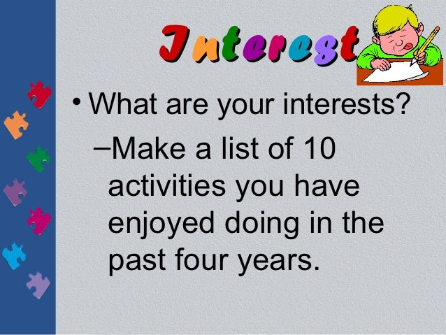 Interest• What are your interests?  –Make a list of 10   activities you have   enjoyed doing in the   past four years.