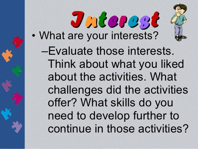 Interest• What are your interests?  –Evaluate those interests.   Think about what you liked   about the activities. What  ...