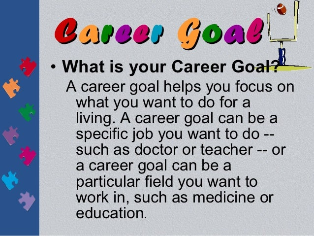 Career Goal• What is your Career Goal? A career goal helps you focus on  what you want to do for a  living. A career goal ...