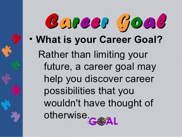 Career Goal• What is your Career Goal?  Rather than limiting your   future, a career goal may   help you discover career  ...