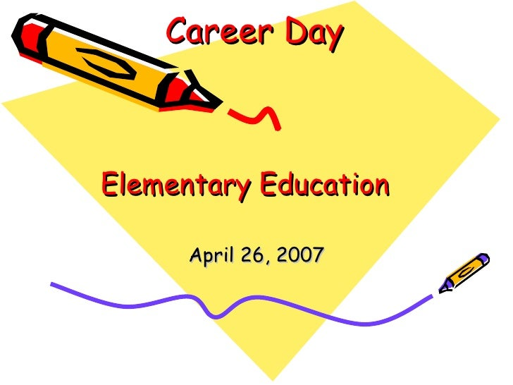Career Day Elementary Education April 26, 2007