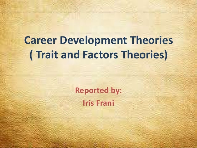 Career Development Theories ( Trait and Factors Theories) Reported by: Iris Frani