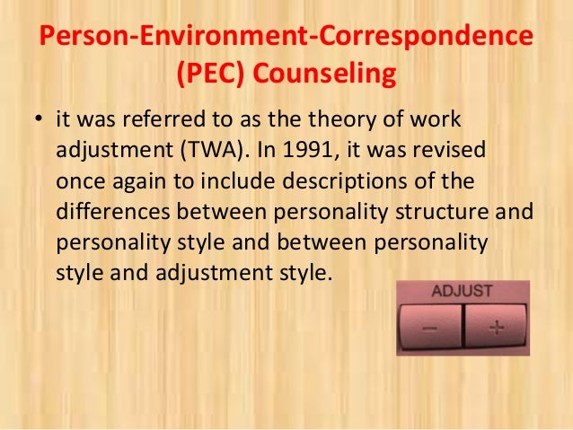 person environment correspondence counseling The person-in-environment perspective in social work is a practice-guiding principle that highlights the importance of understanding an individual and individual behavior in light of the environmental contexts in which that person lives and acts the perspective has historical roots in the profession, starting with early debates over the proper attention to be given to individual or.