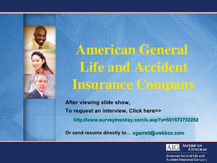 American General  Life and Accident Insurance Company After viewing slide show,  To request an interview,  Click here>>   ...