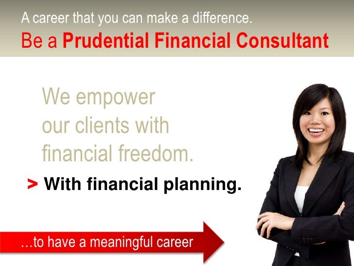 A career that you can make a difference.Be a Prudential Financial Consultant   We empower   our clients with   financial f...