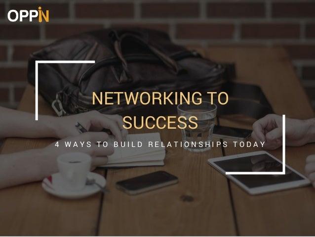 NETWORKING TO SUCCESS 4 W A Y S T O B U I L D R E L A T I O N S H I P S T O D A Y