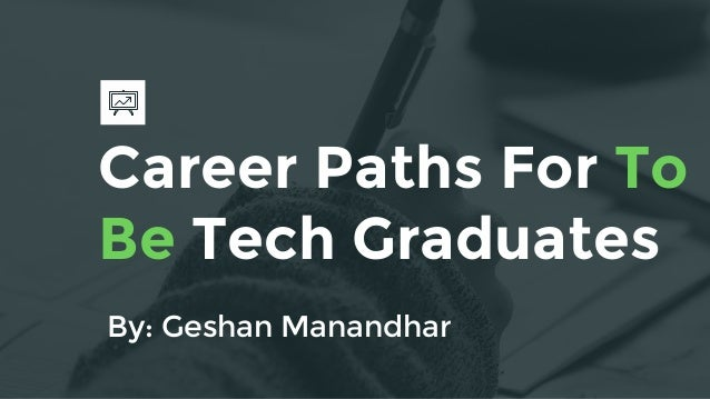 Career Paths For To Be Tech Graduates By: Geshan Manandhar
