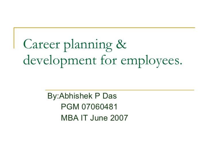 Career planning & development for employees.  By:Abhishek P Das PGM 07060481 MBA IT June 2007