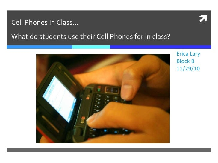 Cell Phones in Class… What do students use their Cell Phones for in class? Erica Lary Block B 11/29/10