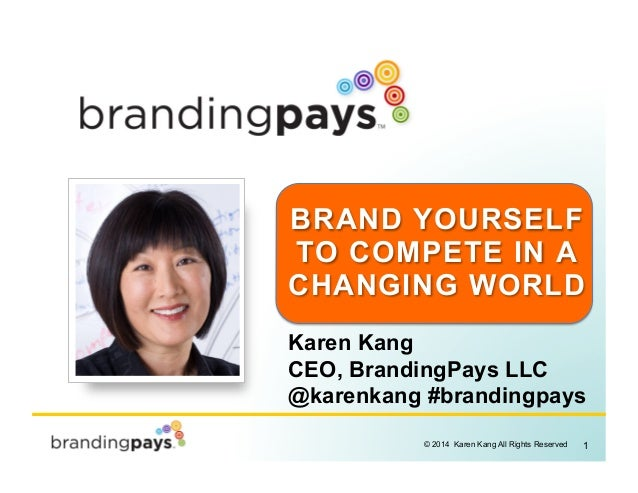 1© 2014 Karen Kang All Rights Reserved! BRAND YOURSELF TO COMPETE IN A CHANGING WORLD Karen Kang CEO, BrandingPays LLC @ka...