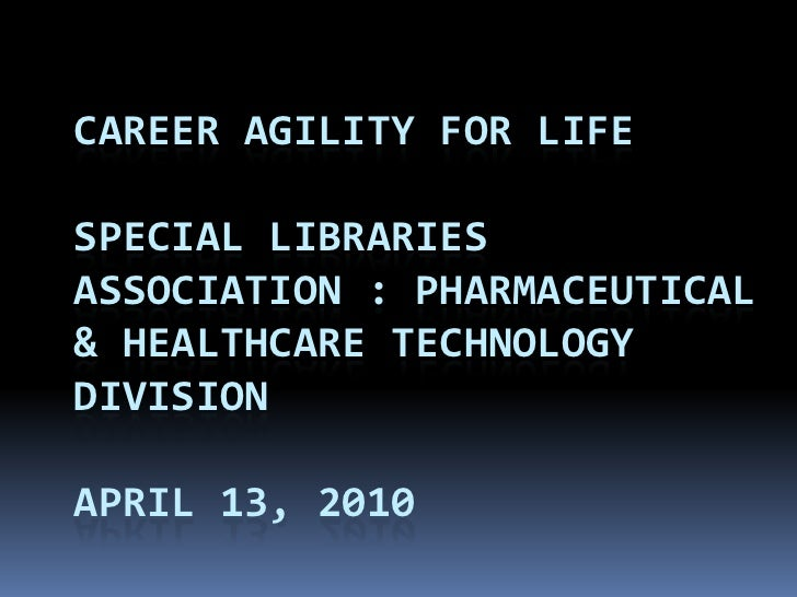 CAREER AGILITY FOR LIFE  SPECIAL LIBRARIES ASSOCIATION : PHARMACEUTICAL & HEALTHCARE TECHNOLOGY DIVISION  APRIL 13, 2010