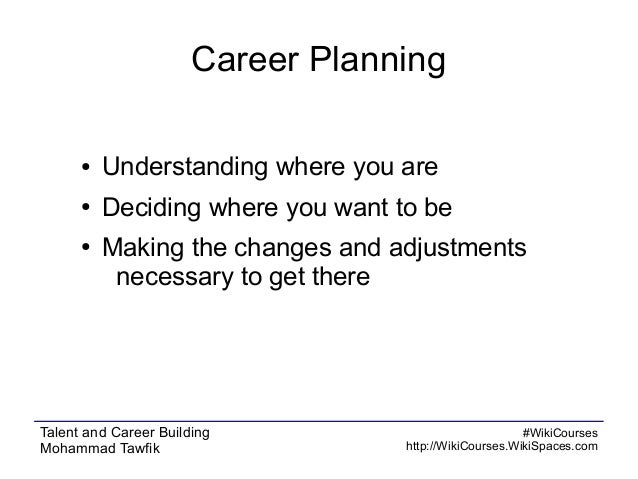 Career Planning ●  Understanding where you are  ●  Deciding where you want to be  ●  Making the changes and adjustments ne...