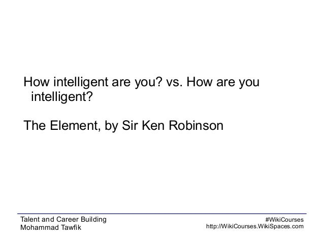 How intelligent are you? vs. How are you intelligent? The Element, by Sir Ken Robinson  Talent and Career Building Mohamma...