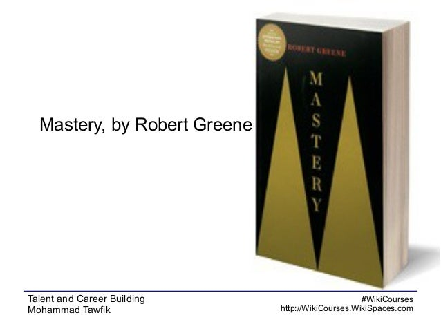 Mastery, by Robert Greene  Talent and Career Building Mohammad Tawfik  #WikiCourses http://WikiCourses.WikiSpaces.com