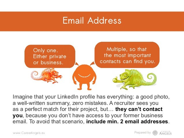 Email address Only one. Either private or business. Multiple, so that the most important contacts can find you. @CareerAng...
