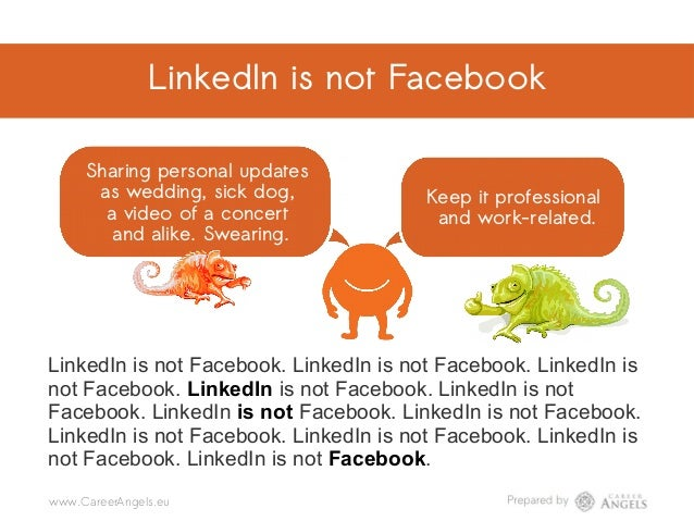 LinkedIn is not Facebook Sharing personal updates as wedding, sick dog, a video of a concert and alike. Swearing. Keep it ...