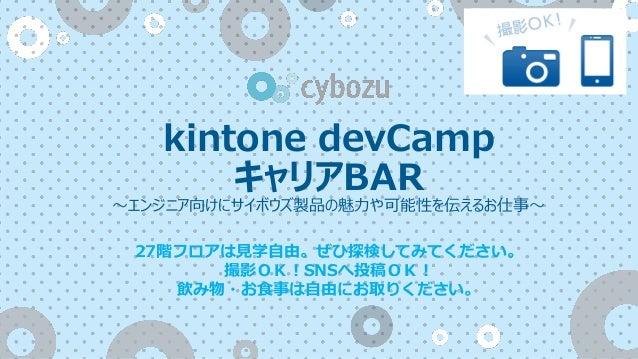 kintone devCamp キャリアBAR 〜エンジニア向けにサイボウズ製品の魅力や可能性を伝えるお仕事〜 27階フロアは見学自由。ぜひ探検してみてください。 撮影OK!SNSへ投稿OK! 飲み物・お食事は自由にお取りください。