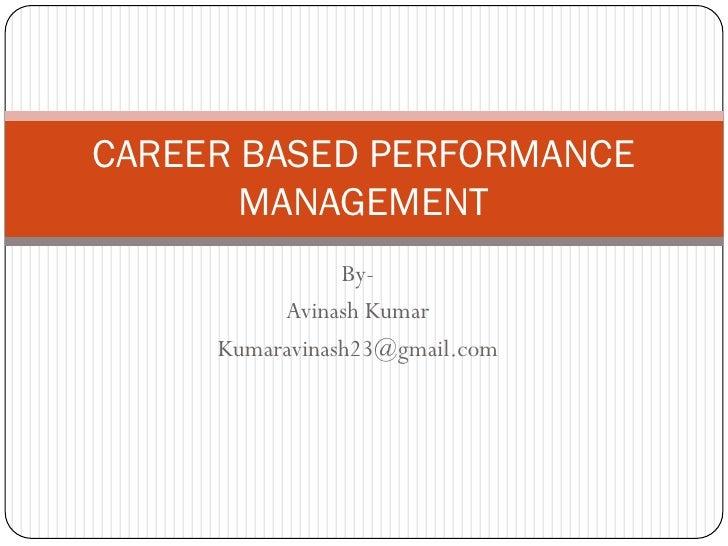 CAREER BASED PERFORMANCE        MANAGEMENT                 By-           Avinash Kumar      Kumaravinash23@gmail.com