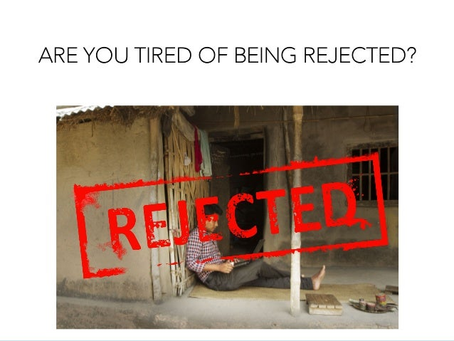ARE YOU TIRED OF BEING REJECTED?
