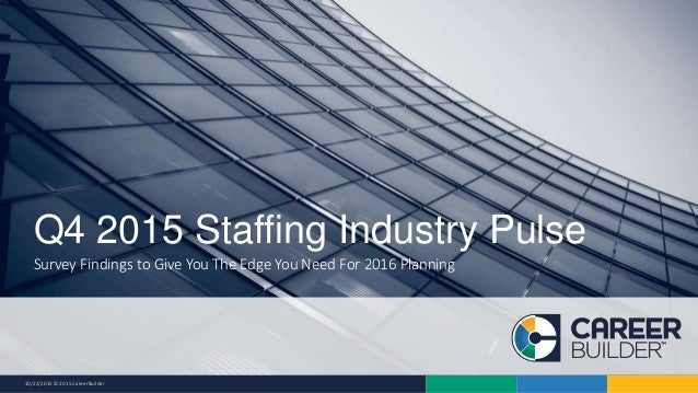 10/22/2015 © 2015 CareerBuilder Survey Findings to Give You The Edge You Need For 2016 Planning Q4 2015 Staffing Industry ...