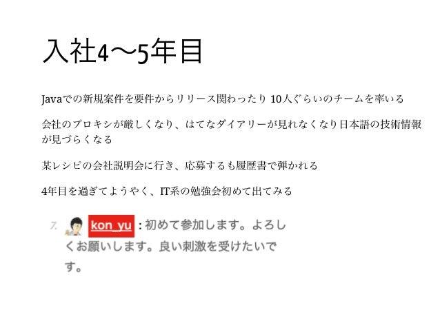 19 / 入社4~5年目 Javaでの新規案件を要件からリリース関わったり10人ぐらいのチームを率いる 会社のプロキシが厳しくなり、はてなダイアリーが見れなくなり日本語の技術情報 が見づらくなる 某レシピの会社説明会に行き、応募するも履歴書で弾...