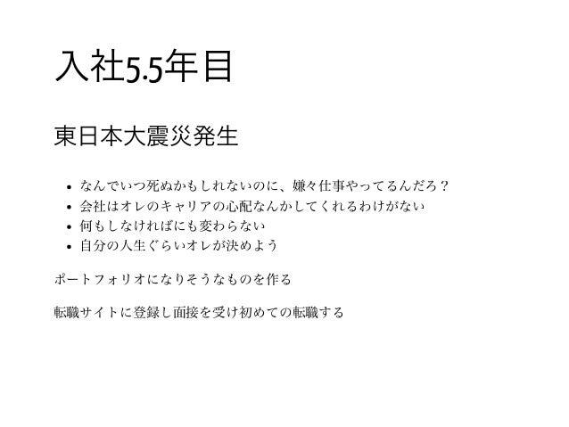 21 / 入社5.5年目 東日本大震災発生 なんでいつ死ぬかもしれないのに、嫌々仕事やってるんだろ? 会社はオレのキャリアの心配なんかしてくれるわけがない 何もしなければにも変わらない 自分の人生ぐらいオレが決めよう ポートフォリオになりそうな...
