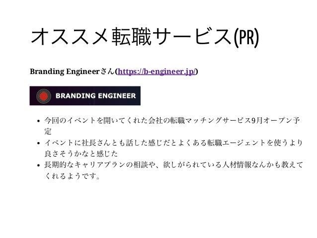41 / オススメ転職サービス(PR) Branding Engineerさん(https://b-engineer.jp/) 今回のイベントを開いてくれた会社の転職マッチングサービス9月オープン予 定 イベントに社長さんとも話した感じだとよく...