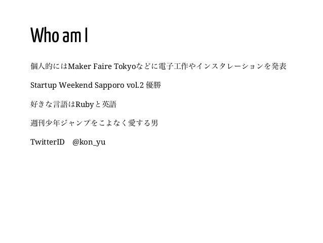 5 / Who am I 個人的にはMaker Faire Tokyoなどに電子工作やインスタレーションを発表 Startup Weekend Sapporo vol.2 優勝 好きな言語はRubyと英語 週刊少年ジャンプをこよなく愛する男 T...