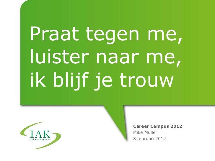 Praat tegen me, luister naar me, ik blijf je trouw Career Campus 2012 Mike Muller 8 februari 2012
