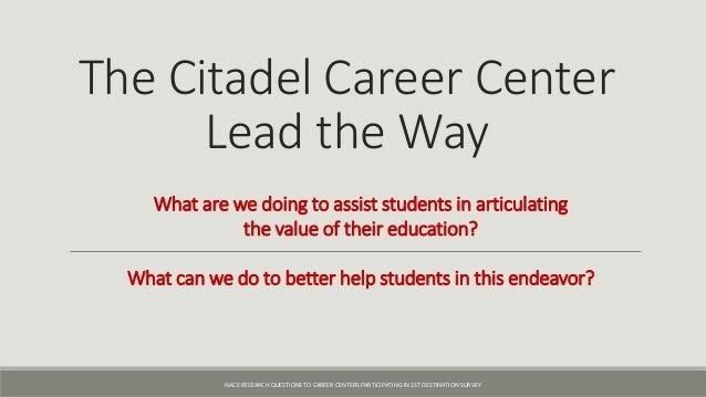 The Citadel Career Center Lead the Way What are we doing to assist students in articulating the value of their education? ...