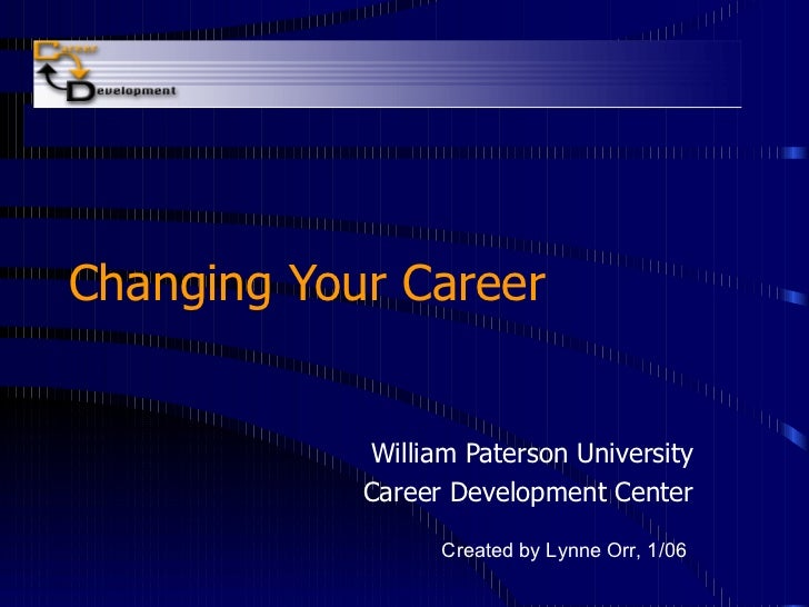 Changing Your Career William Paterson University Career Development Center Created by Lynne Orr, 1/06