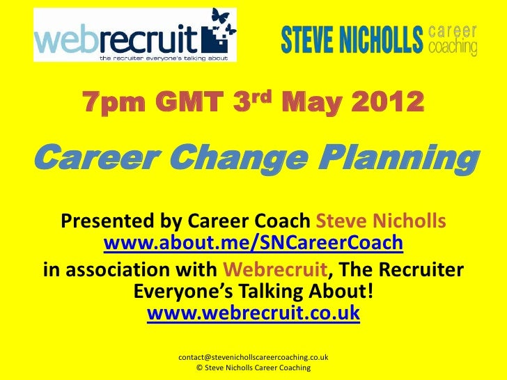 7pm GMT 3rd May 2012Career Change Planning  Presented by Career Coach Steve Nicholls       www.about.me/SNCareerCoachin as...