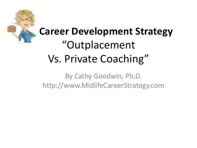 """Career Development Strategy  """"Outplacement Vs. Private Coaching"""" By Cathy Goodwin, Ph.D. http://www.MidlifeCareerStrategy...."""