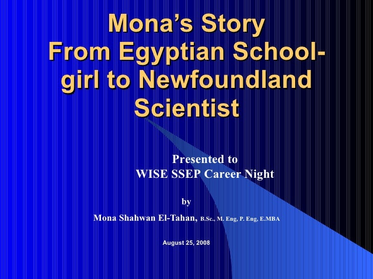 Mona's Story From Egyptian School-girl to Newfoundland Scientist by   Mona Shahwan El-Tahan ,  B.Sc., M. Eng, P. Eng, E.MB...