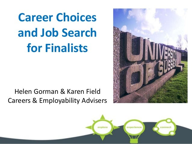 Career Choices and Job Search for Finalists Helen Gorman & Karen Field Careers & Employability Advisers