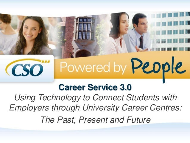 Career Service 3.0 Using Technology to Connect Students with Employers through University Career Centres: The Past, Presen...